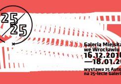 25/25 – 25 artystów na 25-lecie Galerii Miejskiej we Wrocławiu